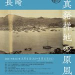 20180320展覧会「写真発祥地の原風景 長崎」Geneses of Photography in Japan: Nagasaki東京都写真美術館  TOP MUSEUM  2018.3.6.-5.6.
